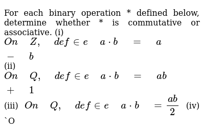 "For each binary operation * defined below, determine whether * is   commutative or associative. (i) `O n"" ""Z ,"" ""d efin e"" ""a*b"" ""="" ""a"" ""-"" ""b`  (ii) `O n"" ""Q ,"" ""d efin e"" ""a*b"" ""="" ""a b"" ""+"" ""1`  (iii) `O n"" ""Q ,"" ""d efin e"" ""a*b"" ""=(a b)/2`  (iv) `O"